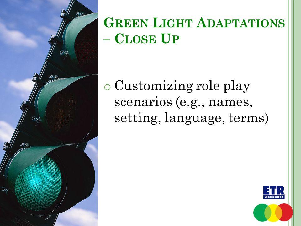 G REEN L IGHT A DAPTATIONS – C LOSE U P o Customizing role play scenarios (e.g., names, setting, language, terms)