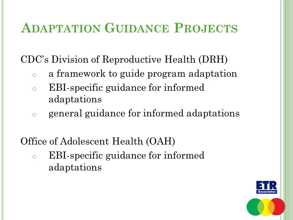 A DAPTATION G UIDANCE P ROJECTS CDC's Division of Reproductive Health (DRH) o a framework to guide program adaptation o EBI-specific guidance for informed adaptations o general guidance for informed adaptations Office of Adolescent Health (OAH) o EBI-specific guidance for informed adaptations