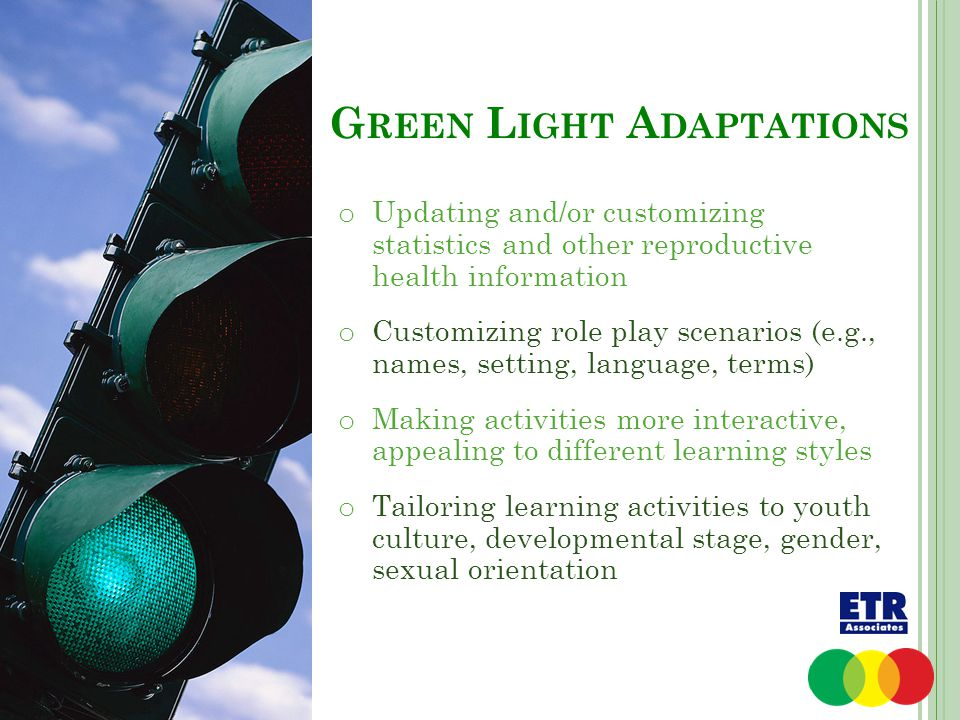 G REEN L IGHT A DAPTATIONS o Updating and/or customizing statistics and other reproductive health information o Customizing role play scenarios (e.g.,