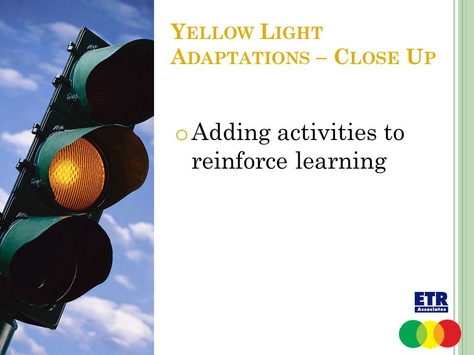 Y ELLOW L IGHT A DAPTATIONS – C LOSE U P o Adding activities to reinforce learning