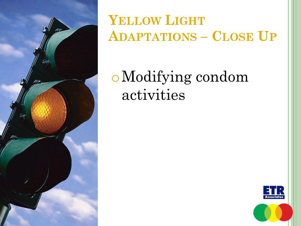 Y ELLOW L IGHT A DAPTATIONS – C LOSE U P o Modifying condom activities