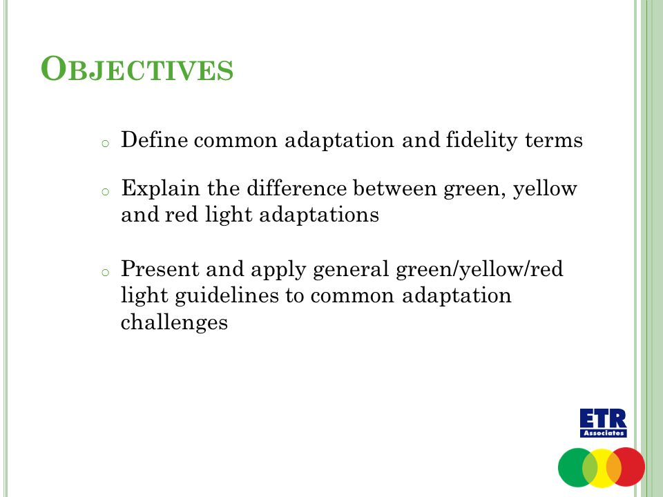O BJECTIVES o Define common adaptation and fidelity terms o Explain the difference between green, yellow and red light adaptations o Present and apply general green/yellow/red light guidelines to common adaptation challenges