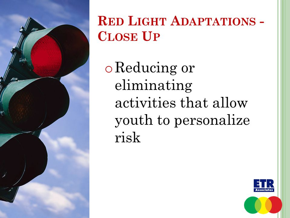 o Reducing or eliminating activities that allow youth to personalize risk R ED L IGHT A DAPTATIONS - C LOSE U P