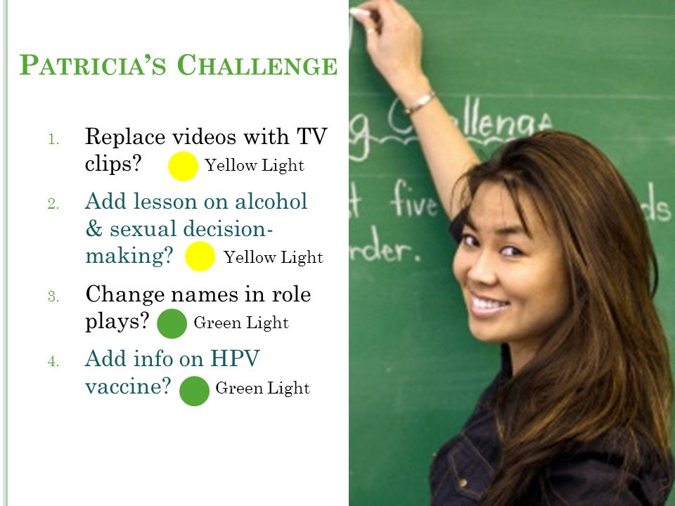 1. Replace videos with TV clips? Yellow Light 2. Add lesson on alcohol & sexual decision- making? Yellow Light 3. Change names in role plays? Green Li