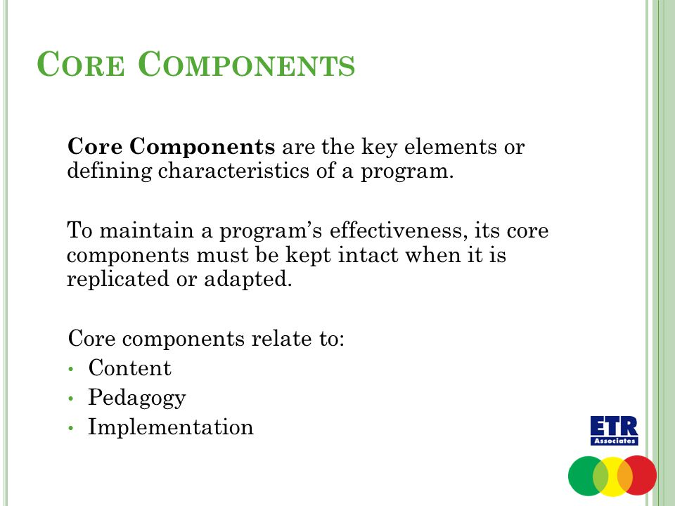 C ORE C OMPONENTS Core Components are the key elements or defining characteristics of a program. To maintain a program's effectiveness, its core compo