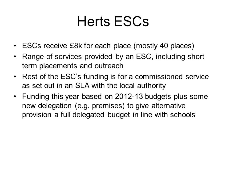Herts ESCs ESCs receive £8k for each place (mostly 40 places) Range of services provided by an ESC, including short- term placements and outreach Rest of the ESC's funding is for a commissioned service as set out in an SLA with the local authority Funding this year based on 2012-13 budgets plus some new delegation (e.g.