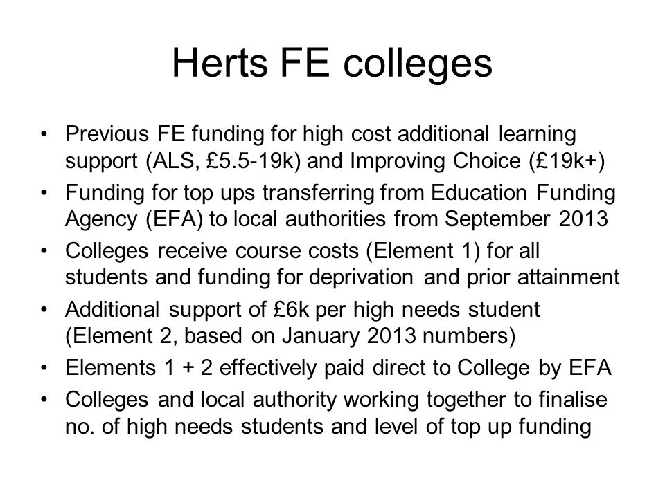 Herts FE colleges Previous FE funding for high cost additional learning support (ALS, £5.5-19k) and Improving Choice (£19k+) Funding for top ups trans