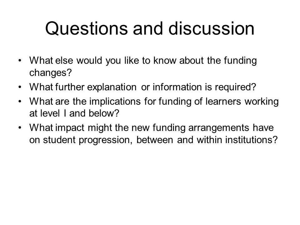 Questions and discussion What else would you like to know about the funding changes? What further explanation or information is required? What are the
