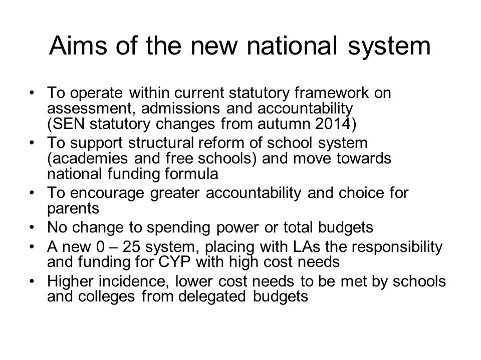 Aims of the new national system To operate within current statutory framework on assessment, admissions and accountability (SEN statutory changes from autumn 2014) To support structural reform of school system (academies and free schools) and move towards national funding formula To encourage greater accountability and choice for parents No change to spending power or total budgets A new 0 – 25 system, placing with LAs the responsibility and funding for CYP with high cost needs Higher incidence, lower cost needs to be met by schools and colleges from delegated budgets