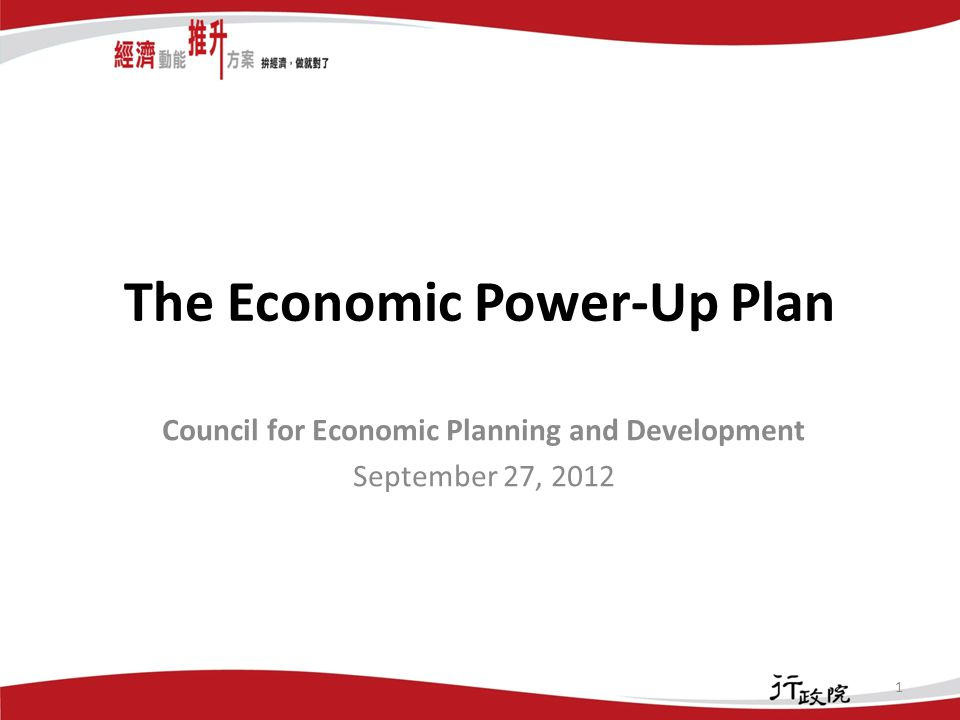 The Economic Power-Up Plan Council for Economic Planning and Development September 27, 2012 1