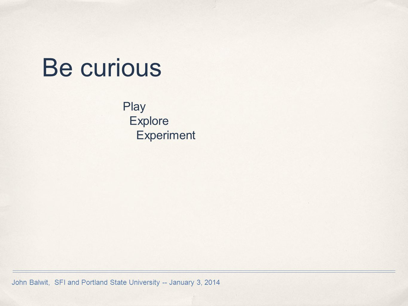 Be curious Play Explore Experiment John Balwit, SFI and Portland State University -- January 3, 2014
