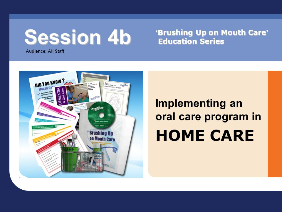 Implementing an oral care program in HOME CARE Session 4b Audience: All Staff ' Brushing Up on Mouth Care ' Education Series
