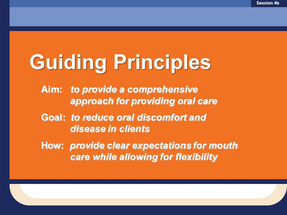 Aim: to provide a comprehensive approach for providing oral care Aim: to provide a comprehensive approach for providing oral care Goal: to reduce oral discomfort and disease in clients How: provide clear expectations for mouth care while allowing for flexibility Session 4b Guiding Principles