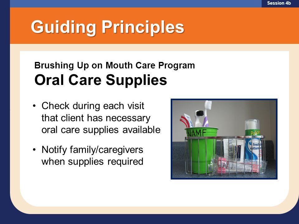 Session 4b Brushing Up on Mouth Care Program Oral Care Supplies Guiding Principles Check during each visit that client has necessary oral care supplies available Notify family/caregivers when supplies required