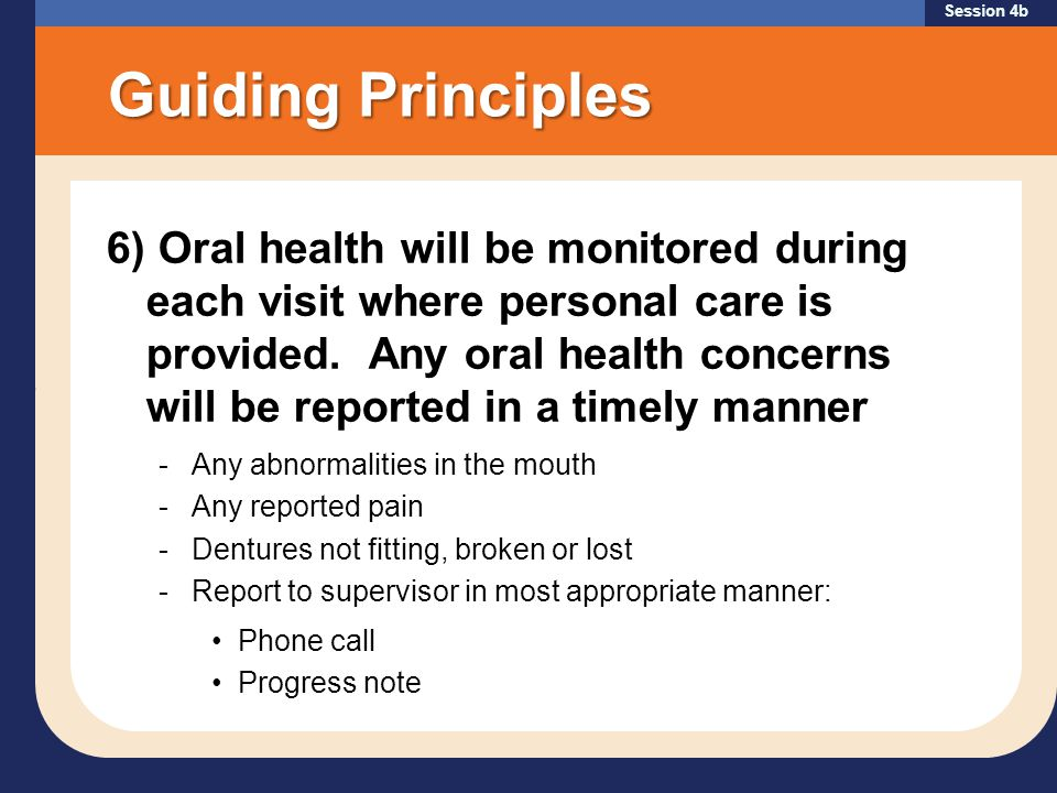 Session 4b Guiding Principles 6) Oral health will be monitored during each visit where personal care is provided.