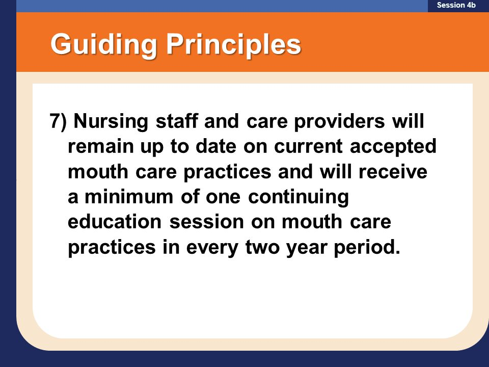 Session 4b Guiding Principles 7) Nursing staff and care providers will remain up to date on current accepted mouth care practices and will receive a minimum of one continuing education session on mouth care practices in every two year period.