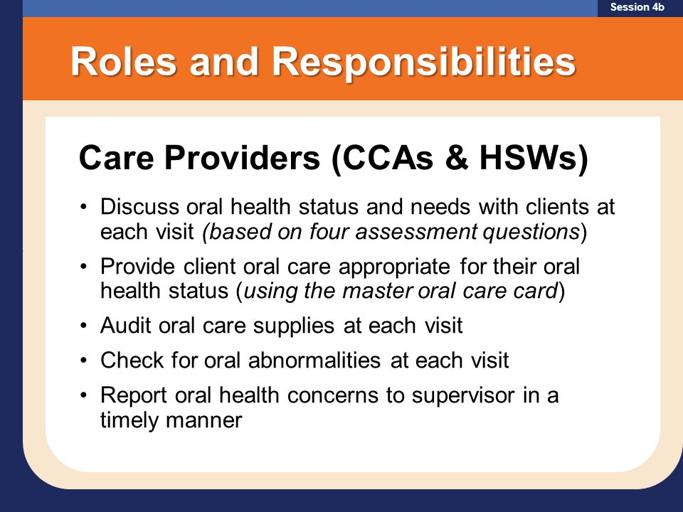 Session 4b Roles and Responsibilities Discuss oral health status and needs with clients at each visit (based on four assessment questions) Provide client oral care appropriate for their oral health status (using the master oral care card) Audit oral care supplies at each visit Check for oral abnormalities at each visit Report oral health concerns to supervisor in a timely manner Care Providers (CCAs & HSWs)