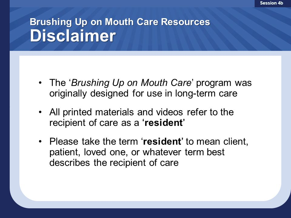 Brushing Up on Mouth Care Resources Disclaimer Session 4b The 'Brushing Up on Mouth Care' program was originally designed for use in long-term care All printed materials and videos refer to the recipient of care as a 'resident' Please take the term 'resident' to mean client, patient, loved one, or whatever term best describes the recipient of care