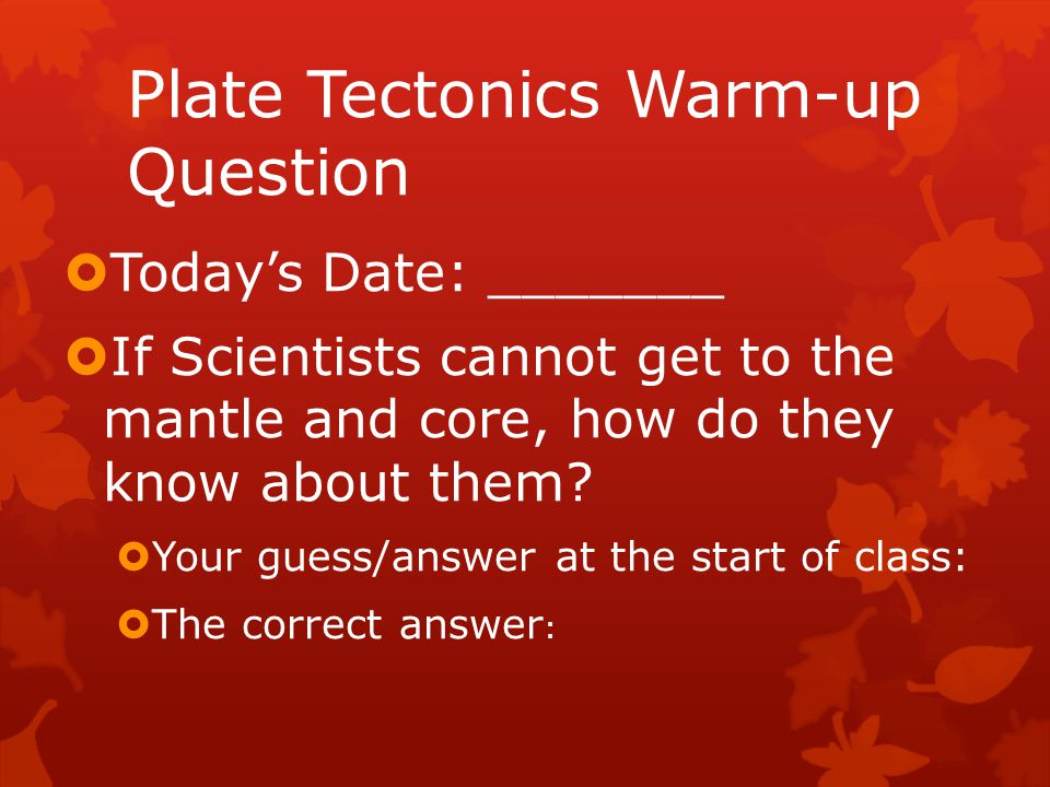 Plate Tectonics Warm-up Question  Today's Date: _______  If Scientists cannot get to the mantle and core, how do they know about them?  Your guess/