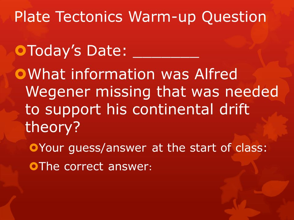 Plate Tectonics Warm-up Question  Today's Date: _______  What information was Alfred Wegener missing that was needed to support his continental drif