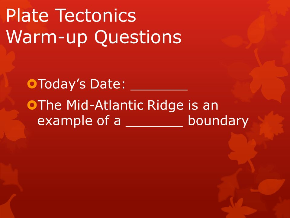 Plate Tectonics Warm-up Questions  Today's Date: _______  The Mid-Atlantic Ridge is an example of a _______ boundary
