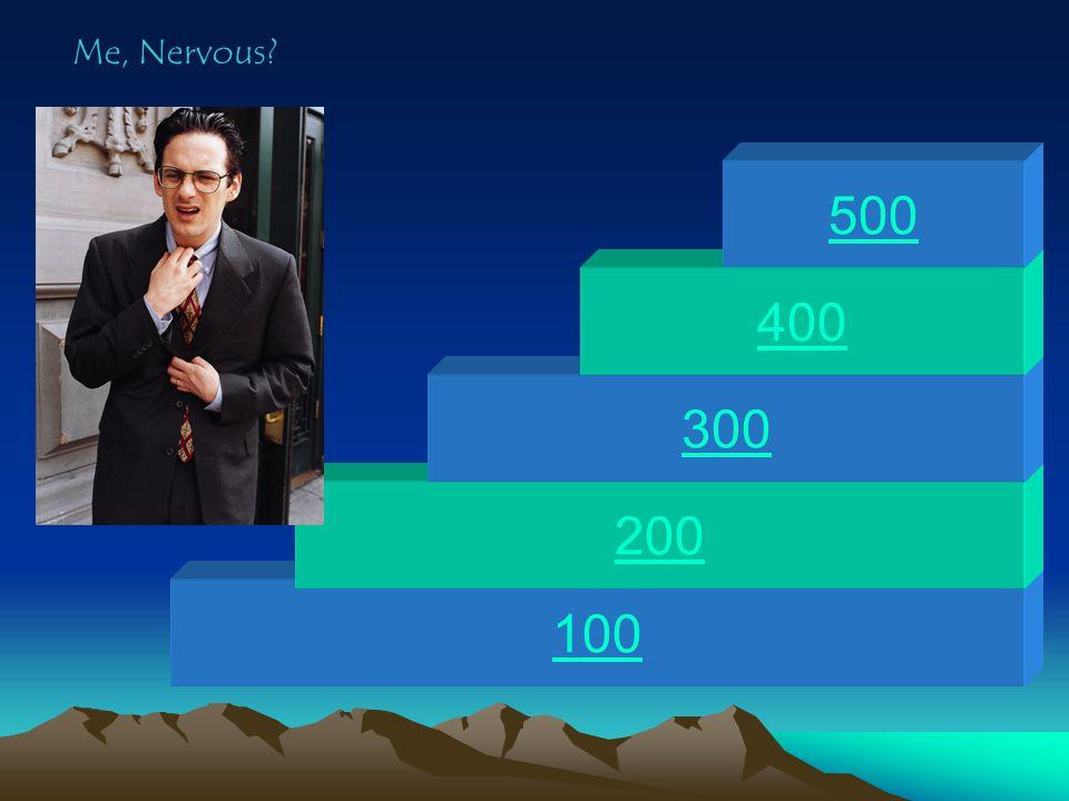 100 200 300 400 500 Me, Nervous?