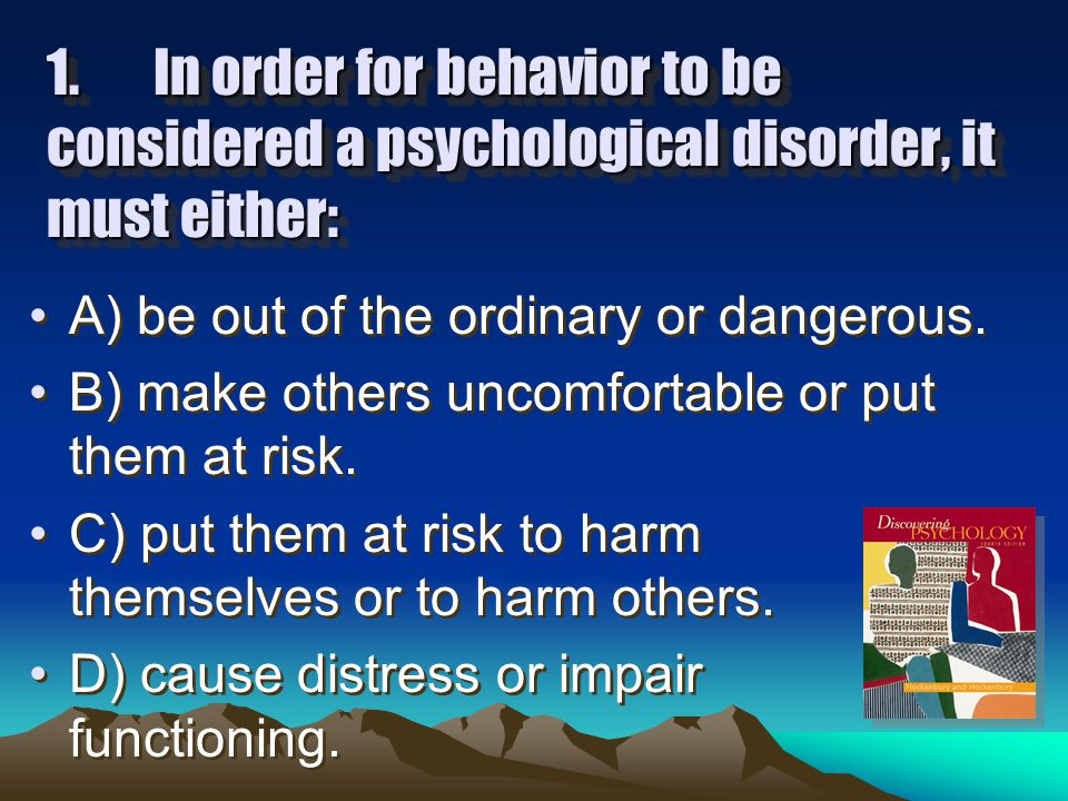 1.In order for behavior to be considered a psychological disorder, it must either: A) be out of the ordinary or dangerous.
