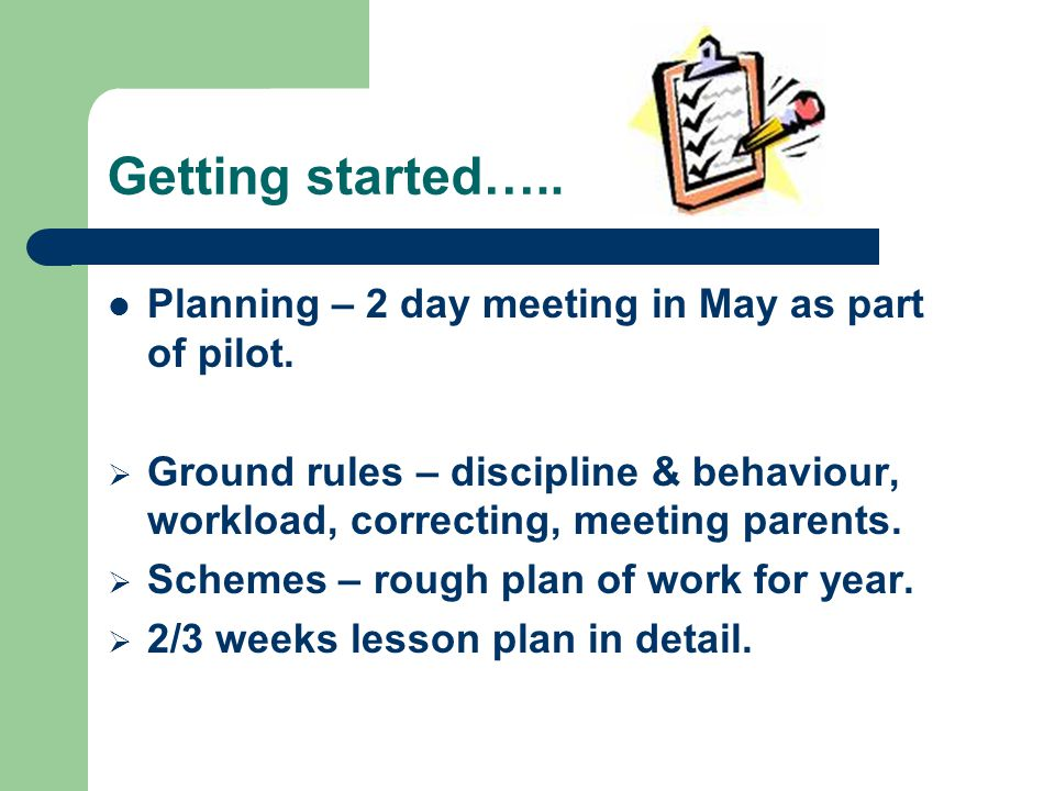 Getting started….. Planning – 2 day meeting in May as part of pilot.  Ground rules – discipline & behaviour, workload, correcting, meeting parents. 