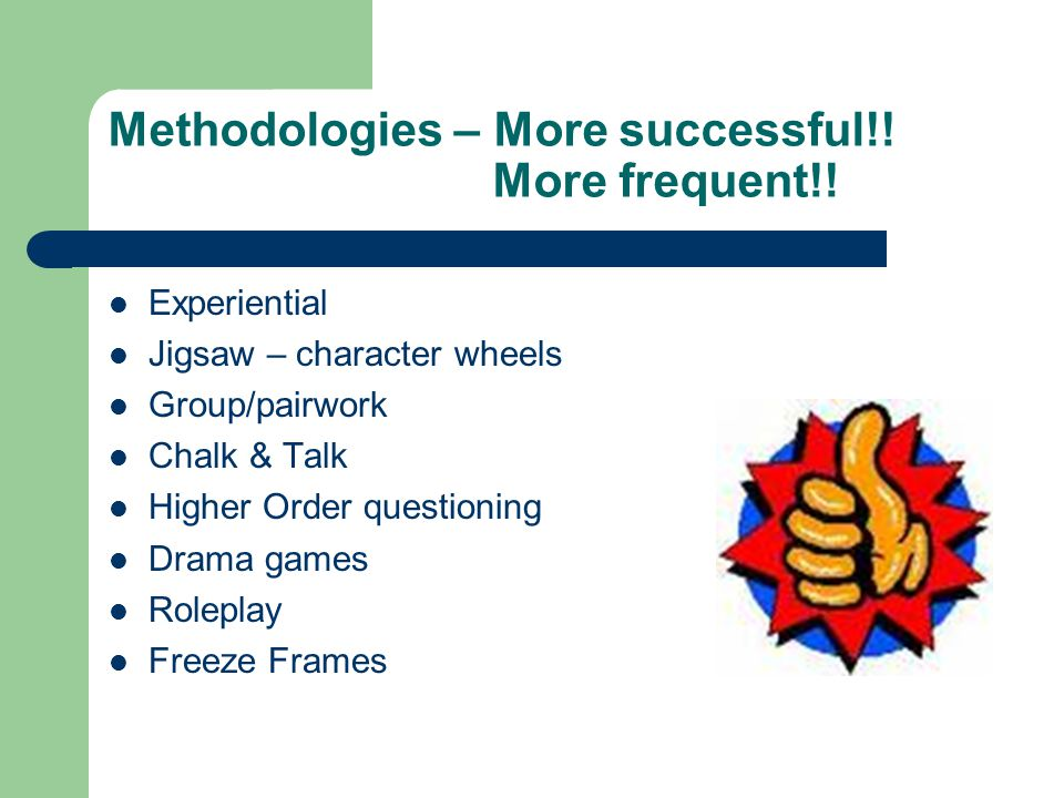 Methodologies – More successful!! More frequent!! Experiential Jigsaw – character wheels Group/pairwork Chalk & Talk Higher Order questioning Drama ga