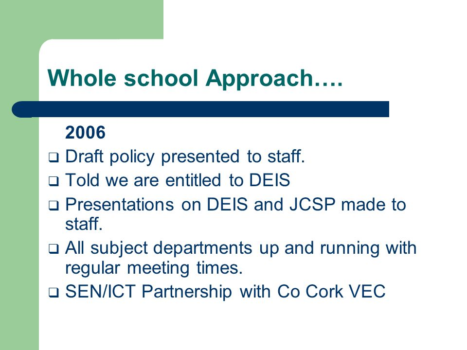 Whole school Approach…. 2006  Draft policy presented to staff.  Told we are entitled to DEIS  Presentations on DEIS and JCSP made to staff.  All s