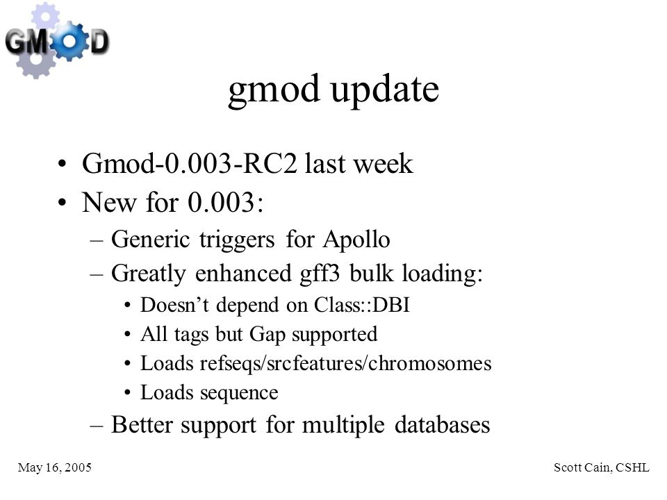 May 16, 2005Scott Cain, CSHL gmod update Gmod-0.003-RC2 last week New for 0.003: –Generic triggers for Apollo –Greatly enhanced gff3 bulk loading: Doesn't depend on Class::DBI All tags but Gap supported Loads refseqs/srcfeatures/chromosomes Loads sequence –Better support for multiple databases
