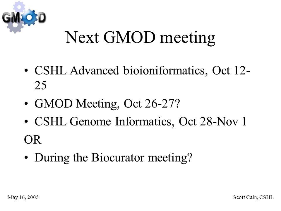 May 16, 2005Scott Cain, CSHL Next GMOD meeting CSHL Advanced bioioniformatics, Oct 12- 25 GMOD Meeting, Oct 26-27.