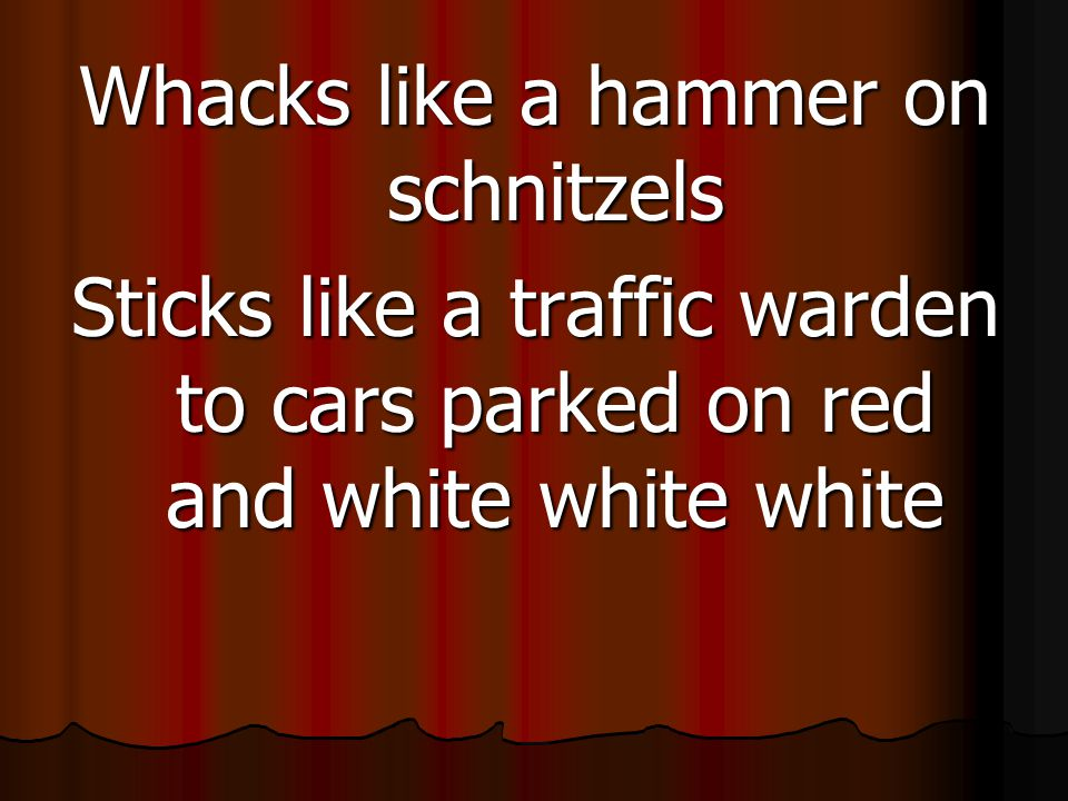Whacks like a hammer on schnitzels Sticks like a traffic warden to cars parked on red and white white white