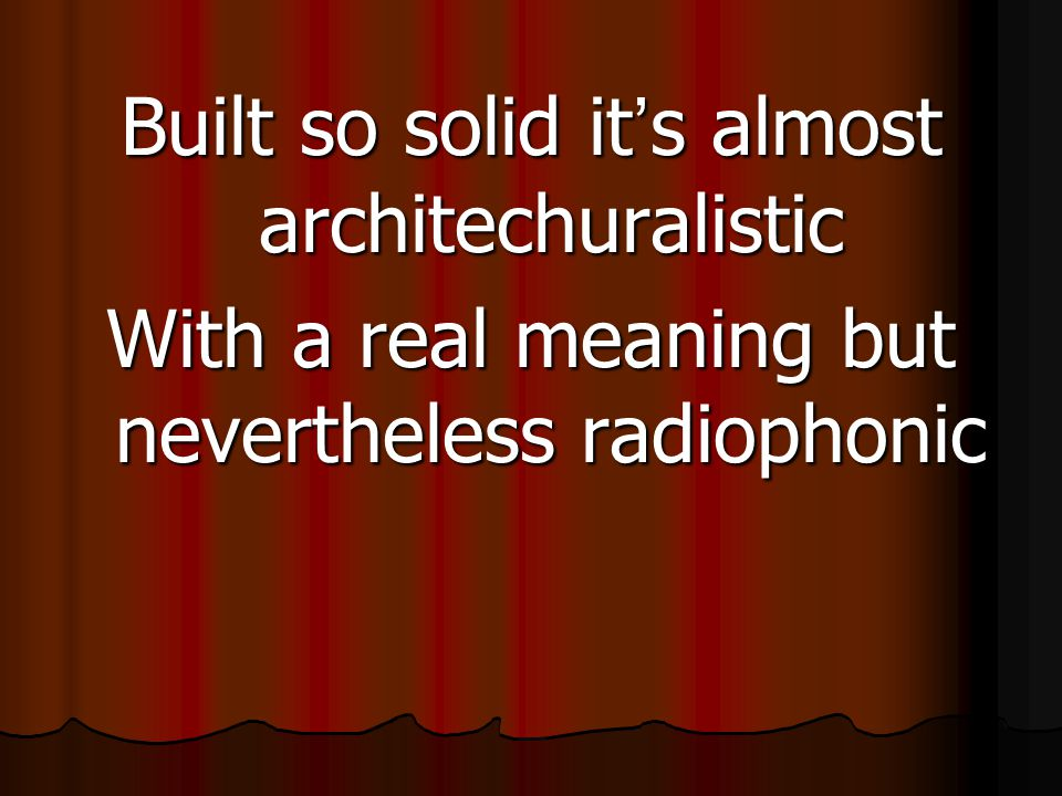 Built so solid it ' s almost architechuralistic With a real meaning but nevertheless radiophonic