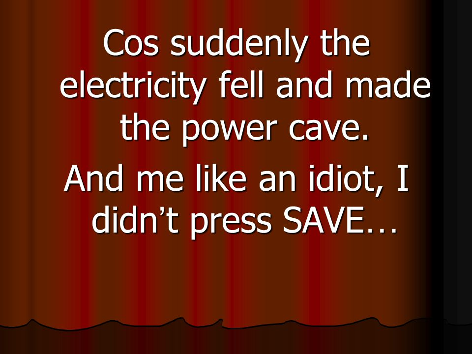 Cos suddenly the electricity fell and made the power cave.