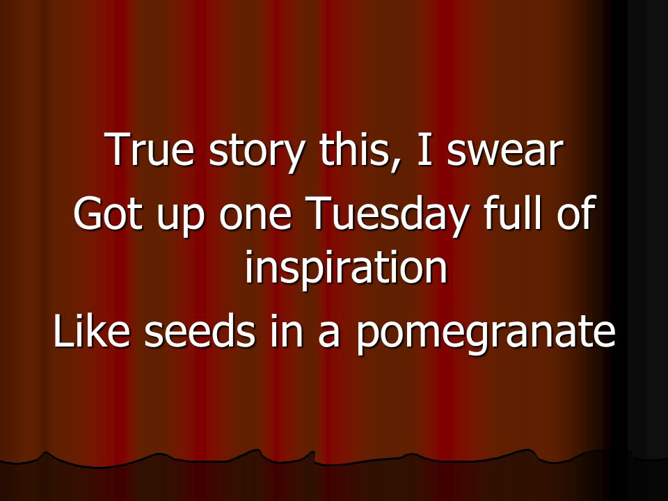 True story this, I swear Got up one Tuesday full of inspiration Like seeds in a pomegranate