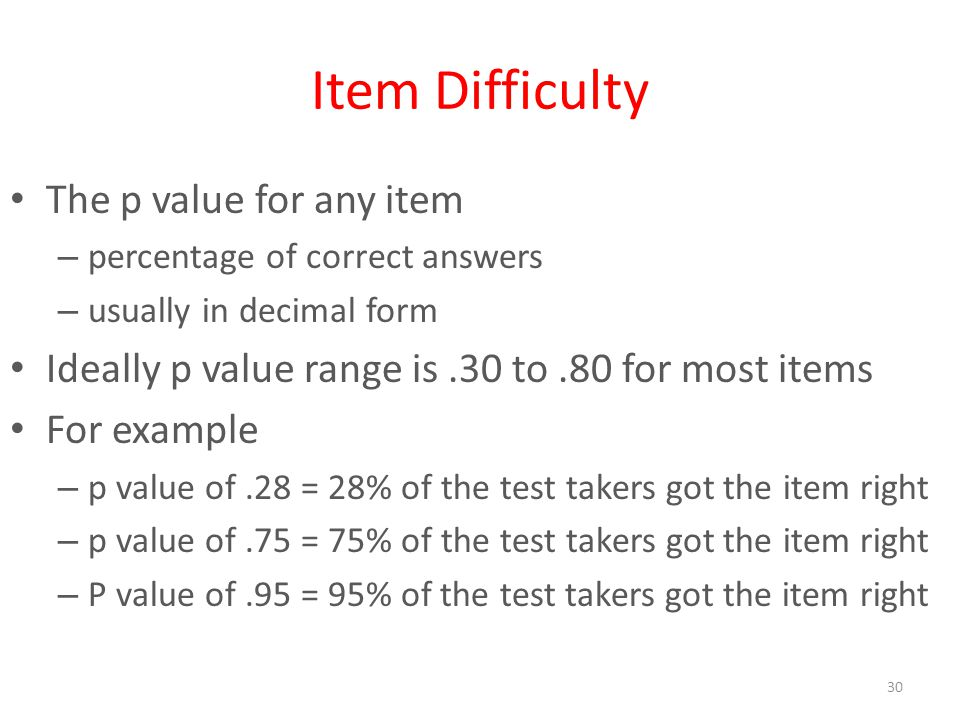 30 Item Difficulty The p value for any item – percentage of correct answers – usually in decimal form Ideally p value range is.30 to.80 for most items