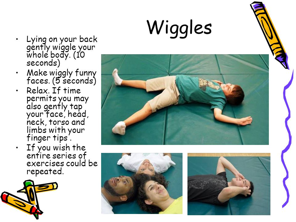 Wiggles Lying on your back gently wiggle your whole body.