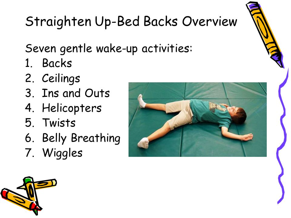 Straighten Up-Bed Backs Overview Seven gentle wake-up activities: 1.Backs 2.Ceilings 3.Ins and Outs 4.Helicopters 5.Twists 6.Belly Breathing 7.Wiggles