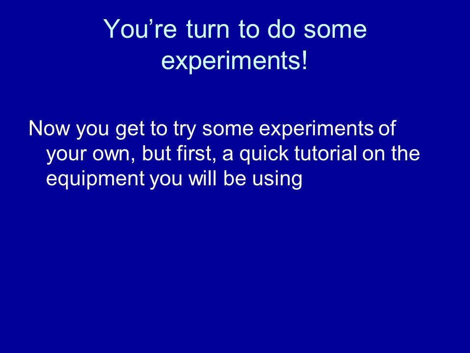 You're turn to do some experiments.