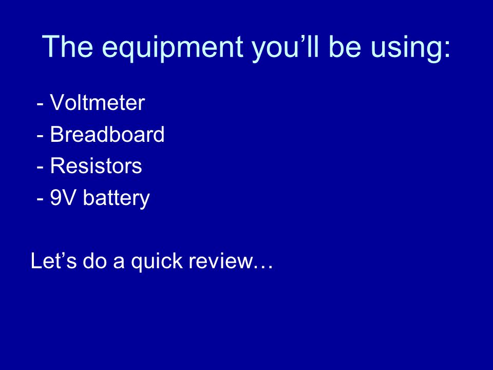 The equipment you'll be using: - Voltmeter - Breadboard - Resistors - 9V battery Let's do a quick review…