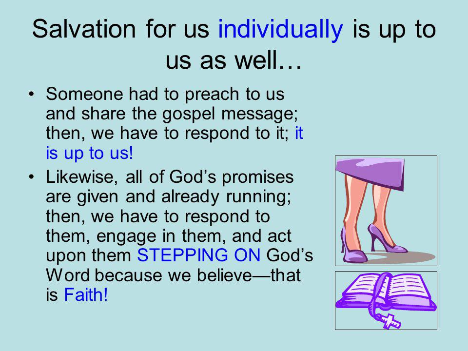Salvation for us individually is up to us as well… Someone had to preach to us and share the gospel message; then, we have to respond to it; it is up to us.