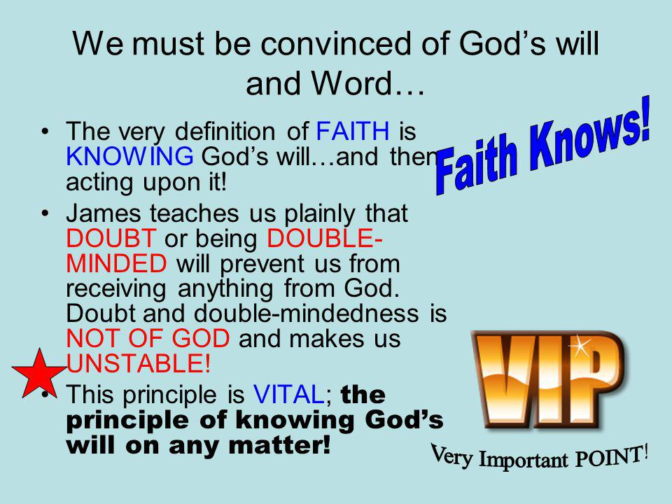 We must be convinced of God's will and Word… The very definition of FAITH is KNOWING God's will…and then acting upon it.