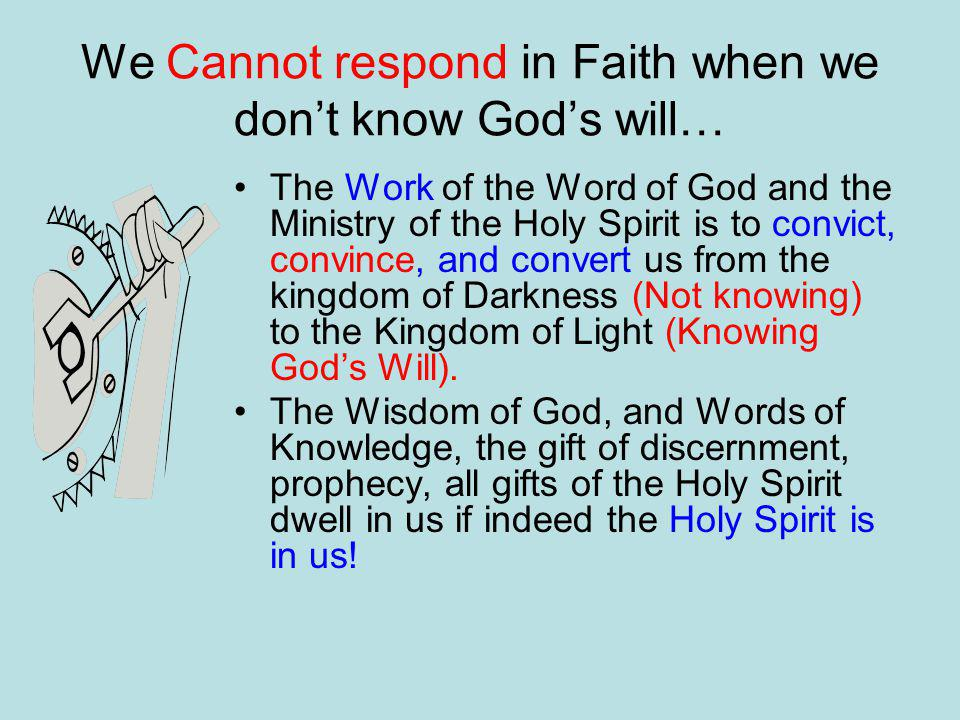 We Cannot respond in Faith when we don't know God's will… The Work of the Word of God and the Ministry of the Holy Spirit is to convict, convince, and convert us from the kingdom of Darkness (Not knowing) to the Kingdom of Light (Knowing God's Will).