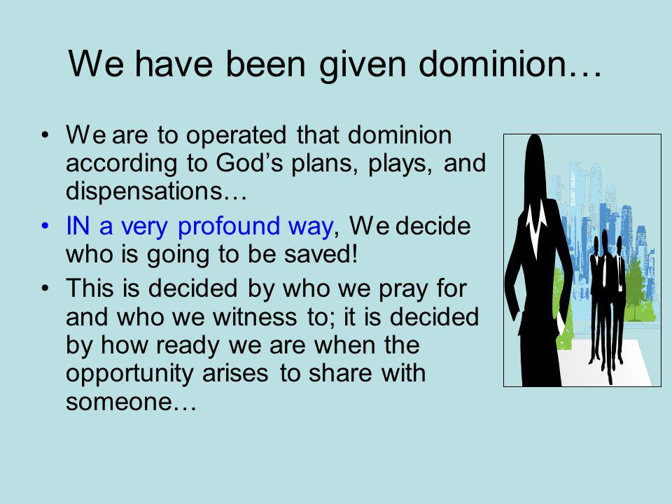We have been given dominion… We are to operated that dominion according to God's plans, plays, and dispensations… IN a very profound way, We decide who is going to be saved.