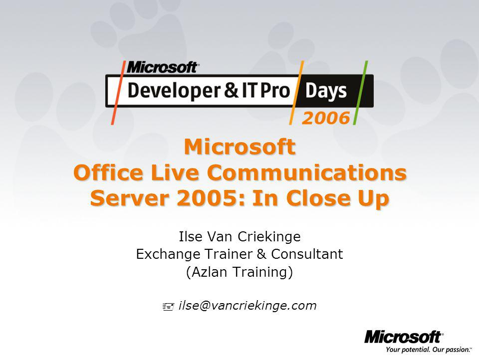 Microsoft Office Live Communications Server 2005: In Close Up Ilse Van Criekinge Exchange Trainer & Consultant (Azlan Training)  ilse@vancriekinge.com