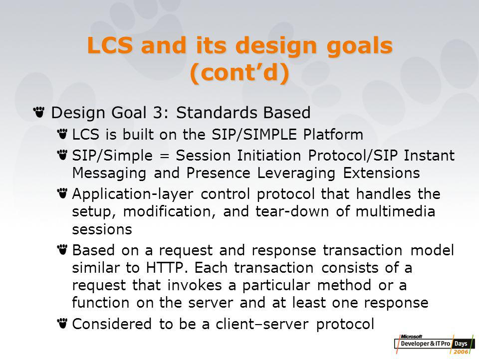 LCS and its design goals (cont'd) Design Goal 3: Standards Based LCS is built on the SIP/SIMPLE Platform SIP/Simple = Session Initiation Protocol/SIP Instant Messaging and Presence Leveraging Extensions Application-layer control protocol that handles the setup, modification, and tear-down of multimedia sessions Based on a request and response transaction model similar to HTTP.