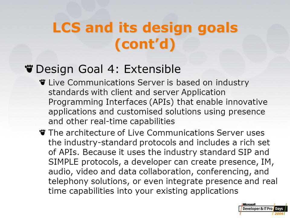 LCS and its design goals (cont'd) Design Goal 4: Extensible Live Communications Server is based on industry standards with client and server Application Programming Interfaces (APIs) that enable innovative applications and customised solutions using presence and other real-time capabilities The architecture of Live Communications Server uses the industry-standard protocols and includes a rich set of APIs.