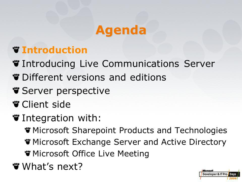 Agenda Introduction Introducing Live Communications Server Different versions and editions Server perspective Client side Integration with: Microsoft Sharepoint Products and Technologies Microsoft Exchange Server and Active Directory Microsoft Office Live Meeting What's next