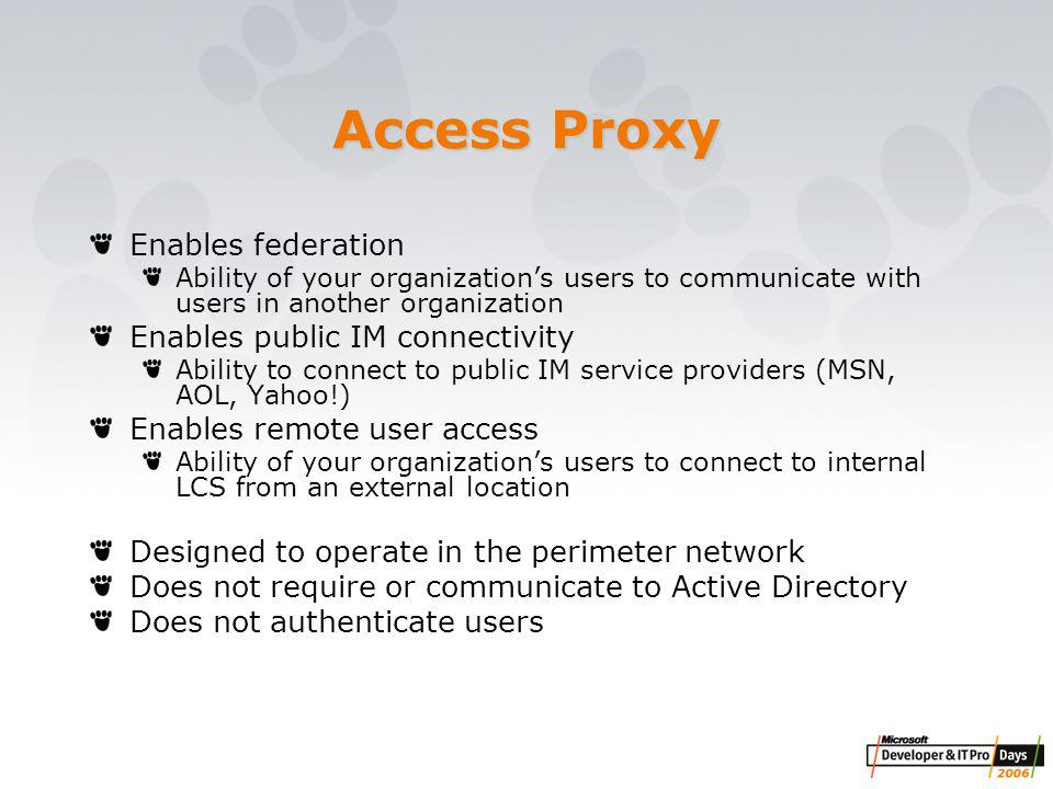 Access Proxy Enables federation Ability of your organization's users to communicate with users in another organization Enables public IM connectivity Ability to connect to public IM service providers (MSN, AOL, Yahoo!) Enables remote user access Ability of your organization's users to connect to internal LCS from an external location Designed to operate in the perimeter network Does not require or communicate to Active Directory Does not authenticate users